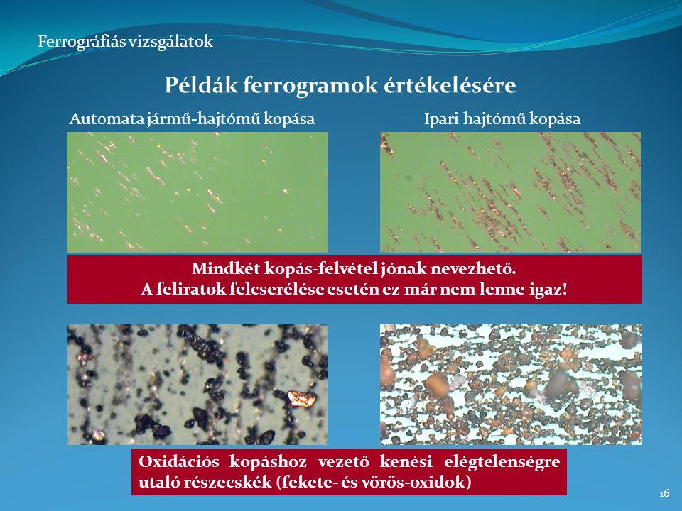 15 Lépései ► A szilárd részecskék leválasztása mágneses és gravitációs (esetenként centrifugális) erőtérben ► A részecskék mennyiségének, méret- eloszlásának és jellegének elemzése speciális mikroszkóp alatt A mikroszkópos vizsgálat segítségével: ► Megítélhető a kopási folyamatok jellege (adhéziós, abráziós, korróziós, stb.) ► Valószínűsíthetők a kopási folyamatok által érintett gépelemek ► Tanulmányozható a külső szennyezők jellege és mennyisége Eredménye ► Egy kopási folyamat rekonstruálása, okainak felderítése Ferrográfiás vizsgálatok A ferrográfia