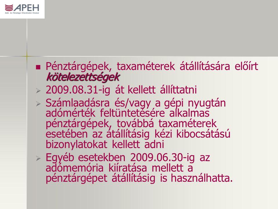 kötelezettségek Pénztárgépek, taxaméterek átállítására előírt kötelezettségek   2009.08.31-ig át kellett állíttatni   Számlaadásra és/vagy a gépi nyugtán adómérték feltüntetésére alkalmas pénztárgépek, továbbá taxaméterek esetében az átállításig kézi kibocsátású bizonylatokat kellett adni   Egyéb esetekben 2009.06.30-ig az adómemória kiíratása mellett a pénztárgépet átállításig is használhatta.