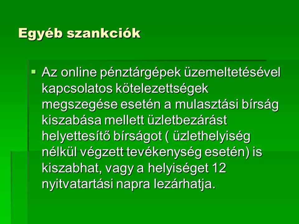 Egyéb szankciók  Az online pénztárgépek üzemeltetésével kapcsolatos kötelezettségek megszegése esetén a mulasztási bírság kiszabása mellett üzletbezárást helyettesítő bírságot ( üzlethelyiség nélkül végzett tevékenység esetén) is kiszabhat, vagy a helyiséget 12 nyitvatartási napra lezárhatja.