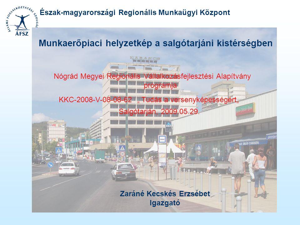 Észak-magyarországi Regionális Munkaügyi Központ Munkaerőpiaci helyzetkép a salgótarjáni kistérségben Zaráné Kecskés Erzsébet Igazgató KKC-2008-V-08-0