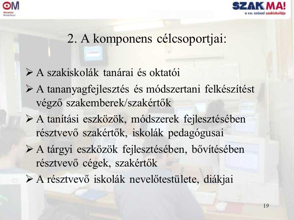 19 2. A komponens célcsoportjai:  A szakiskolák tanárai és oktatói  A tananyagfejlesztés és módszertani felkészítést végző szakemberek/szakértők  A