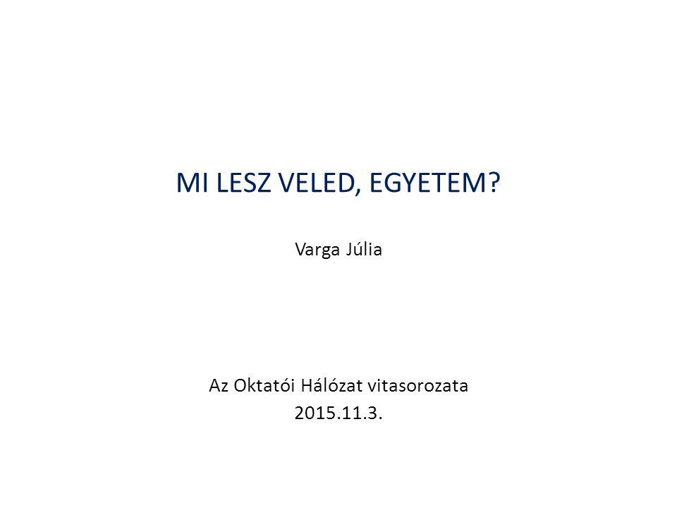 MI LESZ VELED, EGYETEM Varga Júlia Az Oktatói Hálózat vitasorozata 2015.11.3.
