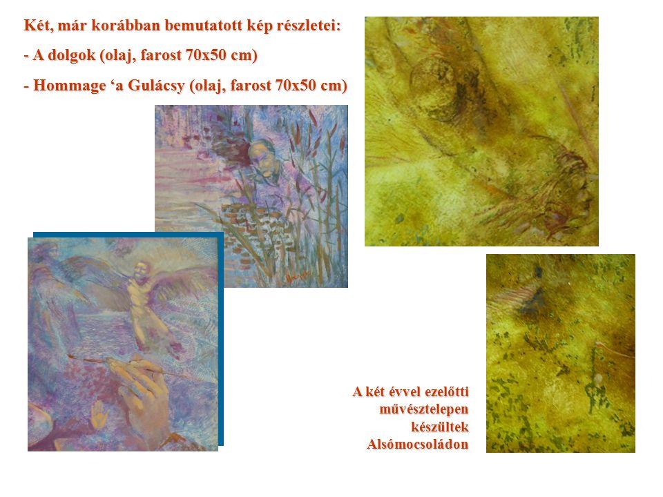 Két, már korábban bemutatott kép részletei: - A dolgok (olaj, farost 70x50 cm) - Hommage 'a Gulácsy (olaj, farost 70x50 cm) A két évvel ezelőtti művésztelepen készültek Alsómocsoládon
