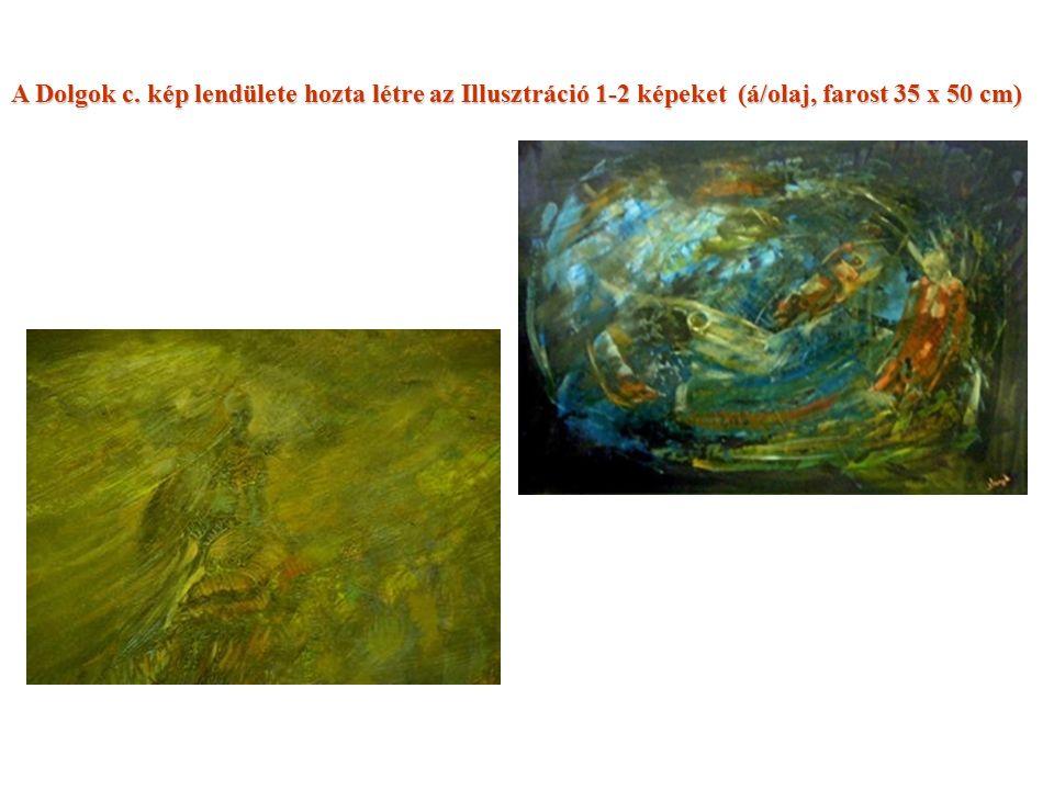A Dolgok c. kép lendülete hozta létre az Illusztráció 1-2 képeket (á/olaj, farost 35 x 50 cm)