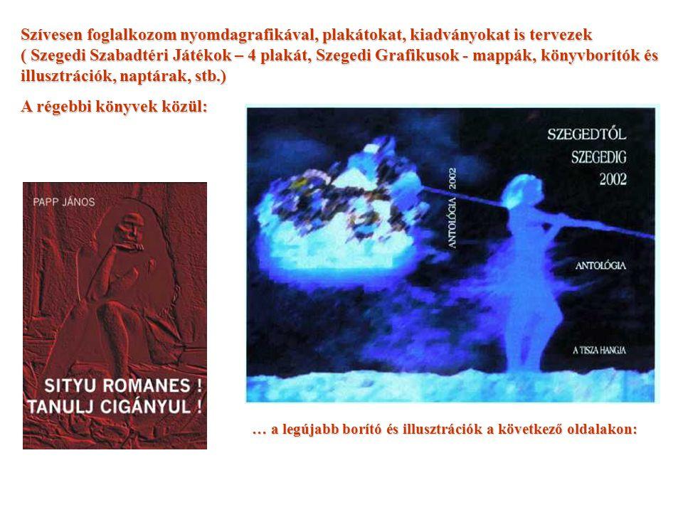 Szívesen foglalkozom nyomdagrafikával, plakátokat, kiadványokat is tervezek ( Szegedi Szabadtéri Játékok – 4 plakát, Szegedi Grafikusok - mappák, könyvborítók és illusztrációk, naptárak, stb.) A régebbi könyvek közül: … a legújabb borító és illusztrációk a következő oldalakon: