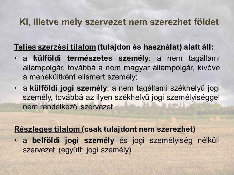 Ki, illetve mely szervezet nem szerezhet földet Teljes szerzési tilalom (tulajdon és használat) alatt áll: a külföldi természetes személy: a nem tagállami állampolgár, továbbá a nem magyar állampolgár, kivéve a menekültként elismert személy; a külföldi jogi személy: a nem tagállami székhelyű jogi személy, továbbá az ilyen székhelyű jogi személyiséggel nem rendelkező szervezet.