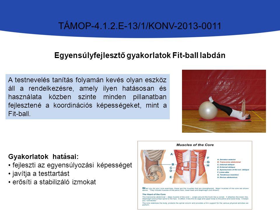 TÁMOP-4.1.2.E-13/1/KONV-2013-0011 Egyensúlyfejlesztő gyakorlatok Fit-ball labdán A testnevelés tanítás folyamán kevés olyan eszköz áll a rendelkezésre, amely ilyen hatásosan és használata közben szinte minden pillanatban fejlesztené a koordinációs képességeket, mint a Fit-ball.