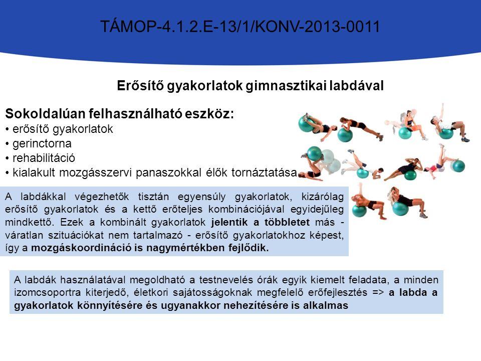 TÁMOP-4.1.2.E-13/1/KONV-2013-0011 Erősítő gyakorlatok gimnasztikai labdával Sokoldalúan felhasználható eszköz: erősítő gyakorlatok gerinctorna rehabilitáció kialakult mozgásszervi panaszokkal élők tornáztatása A labdákkal végezhetők tisztán egyensúly gyakorlatok, kizárólag erősítő gyakorlatok és a kettő erőteljes kombinációjával egyidejűleg mindkettő.