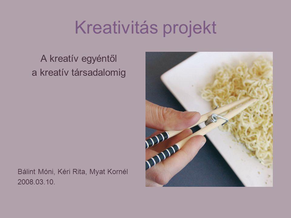 Kreativitás projekt A kreatív egyéntől a kreatív társadalomig Bálint Móni, Kéri Rita, Myat Kornél 2008.03.10.