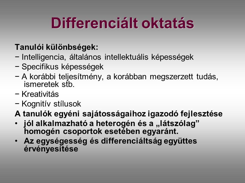 Differenciált oktatás Tanulói különbségek: − Intelligencia, általános intellektuális képességek − Specifikus képességek − A korábbi teljesítmény, a korábban megszerzett tudás, ismeretek stb.