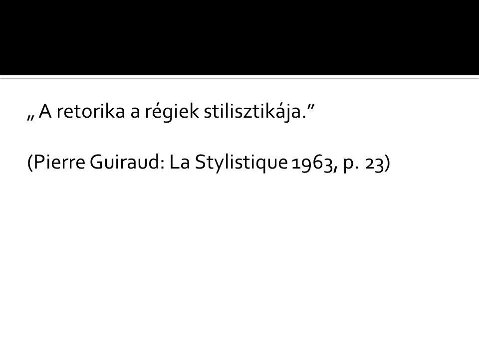 """"""" A retorika a régiek stilisztikája. (Pierre Guiraud: La Stylistique 1963, p. 23)"""