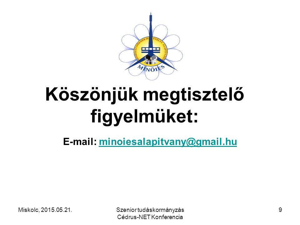 Miskolc, 2015.05.21.Szenior tudáskormányzás Cédrus-NET Konferencia 9 Köszönjük megtisztelő figyelmüket: E-mail: minoiesalapitvany@gmail.huminoiesalapi