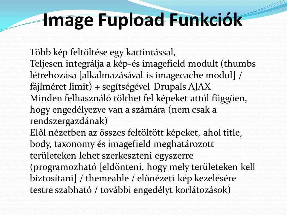 Image Fupload Funkciók Több kép feltöltése egy kattintással, Teljesen integrálja a kép-és imagefield modult (thumbs létrehozása [alkalmazásával is imagecache modul] / fájlméret limit) + segítségével Drupals AJAX Minden felhasználó tölthet fel képeket attól függően, hogy engedélyezve van a számára (nem csak a rendszergazdának) Elől nézetben az összes feltöltött képeket, ahol title, body, taxonomy és imagefield meghatározott területeken lehet szerkeszteni egyszerre (programozható [eldönteni, hogy mely területeken kell biztosítani] / themeable / előnézeti kép kezelésére testre szabható / további engedélyt korlátozások)
