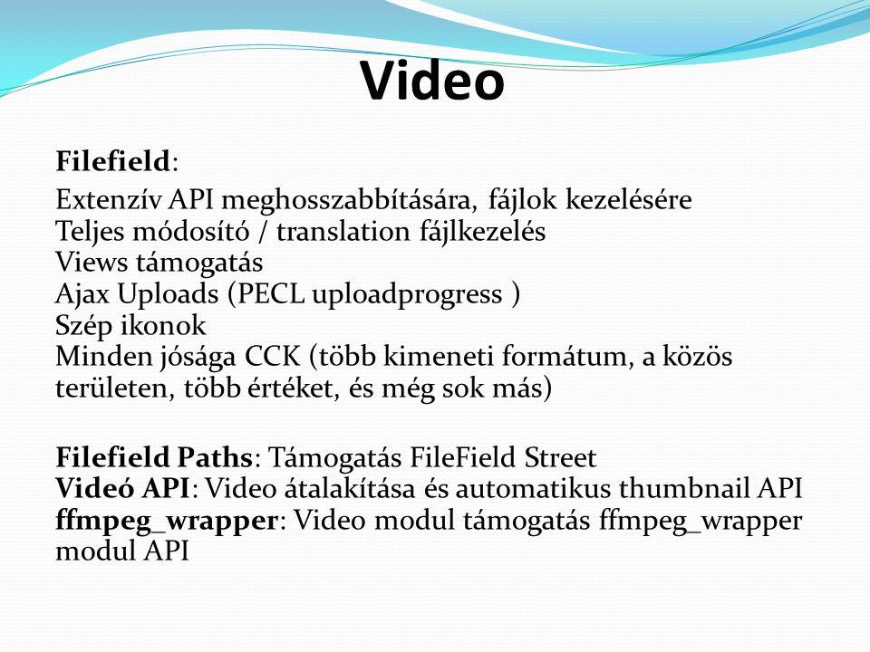 Video Filefield: Extenzív API meghosszabbítására, fájlok kezelésére Teljes módosító / translation fájlkezelés Views támogatás Ajax Uploads (PECL uploadprogress ) Szép ikonok Minden jósága CCK (több kimeneti formátum, a közös területen, több értéket, és még sok más) Filefield Paths: Támogatás FileField Street Videó API: Video átalakítása és automatikus thumbnail API ffmpeg_wrapper: Video modul támogatás ffmpeg_wrapper modul API
