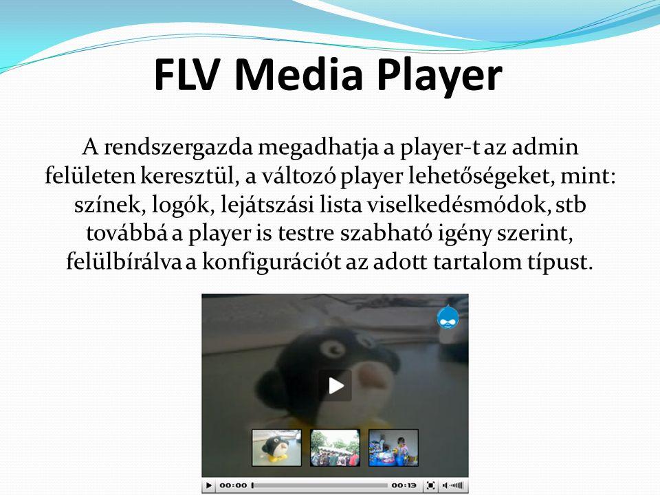 FLV Media Player A rendszergazda megadhatja a player-t az admin felületen keresztül, a változó player lehetőségeket, mint: színek, logók, lejátszási lista viselkedésmódok, stb továbbá a player is testre szabható igény szerint, felülbírálva a konfigurációt az adott tartalom típust.