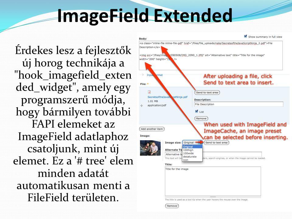 ImageField Extended Érdekes lesz a fejlesztők új horog technikája a hook_imagefield_exten ded_widget , amely egy programszerű módja, hogy bármilyen további FAPI elemeket az ImageField adatlaphoz csatoljunk, mint új elemet.