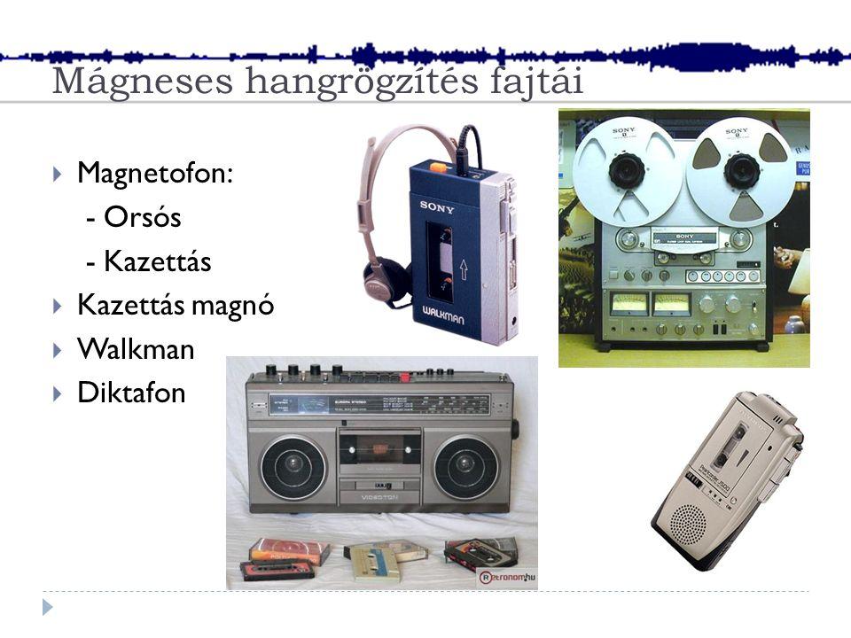 Mágneses hangrögzítés fajtái  Magnetofon: - Orsós - Kazettás  Kazettás magnó  Walkman  Diktafon