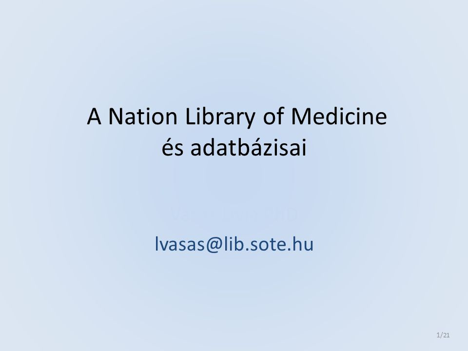 A Nation Library of Medicine és adatbázisai Vasas Lívia PhD lvasas@lib.sote.hu 1 /21