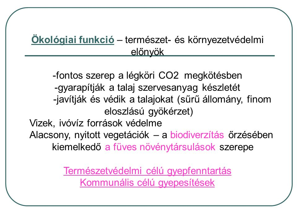 Ökológiai funkció – természet- és környezetvédelmi előnyök -fontos szerep a légköri CO2 megkötésben -gyarapítják a talaj szervesanyag készletét -javítják és védik a talajokat (sűrű állomány, finom eloszlású gyökérzet) Vizek, ivóvíz források védelme Alacsony, nyitott vegetációk – a biodiverzítás őrzésében kiemelkedő a füves növénytársulások szerepe Természetvédelmi célú gyepfenntartás Kommunális célú gyepesítések