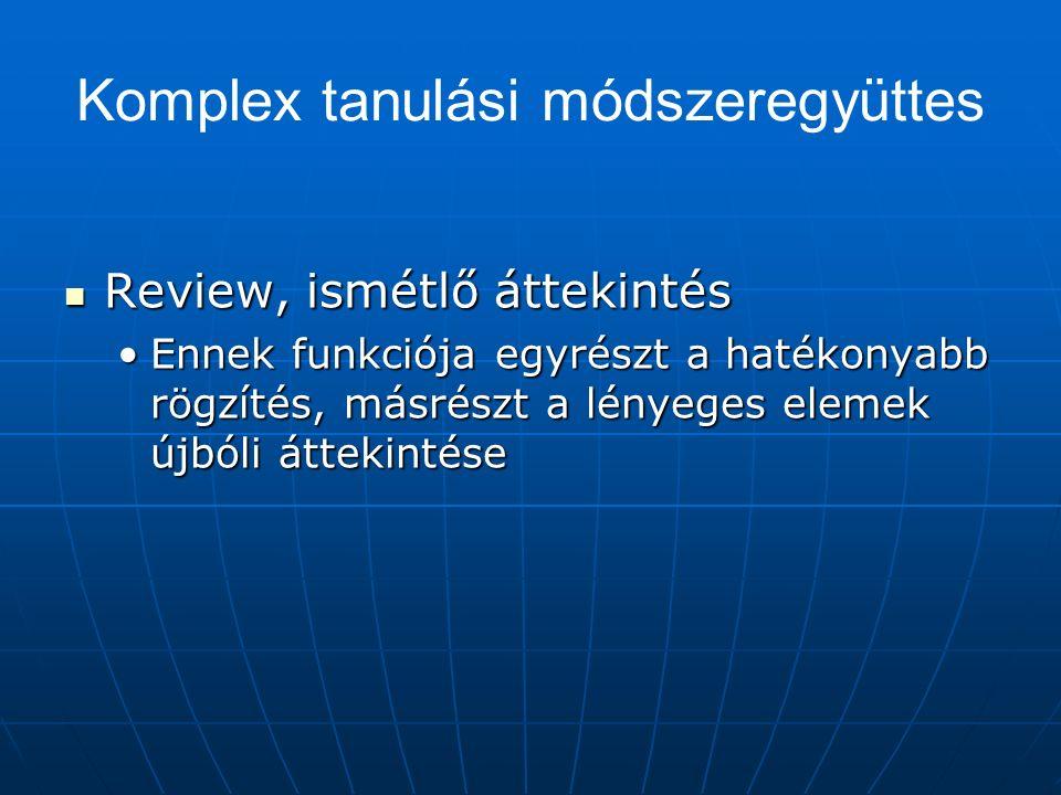 Komplex tanulási módszeregyüttes Review, ismétlő áttekintés Review, ismétlő áttekintés Ennek funkciója egyrészt a hatékonyabb rögzítés, másrészt a lényeges elemek újbóli áttekintéseEnnek funkciója egyrészt a hatékonyabb rögzítés, másrészt a lényeges elemek újbóli áttekintése