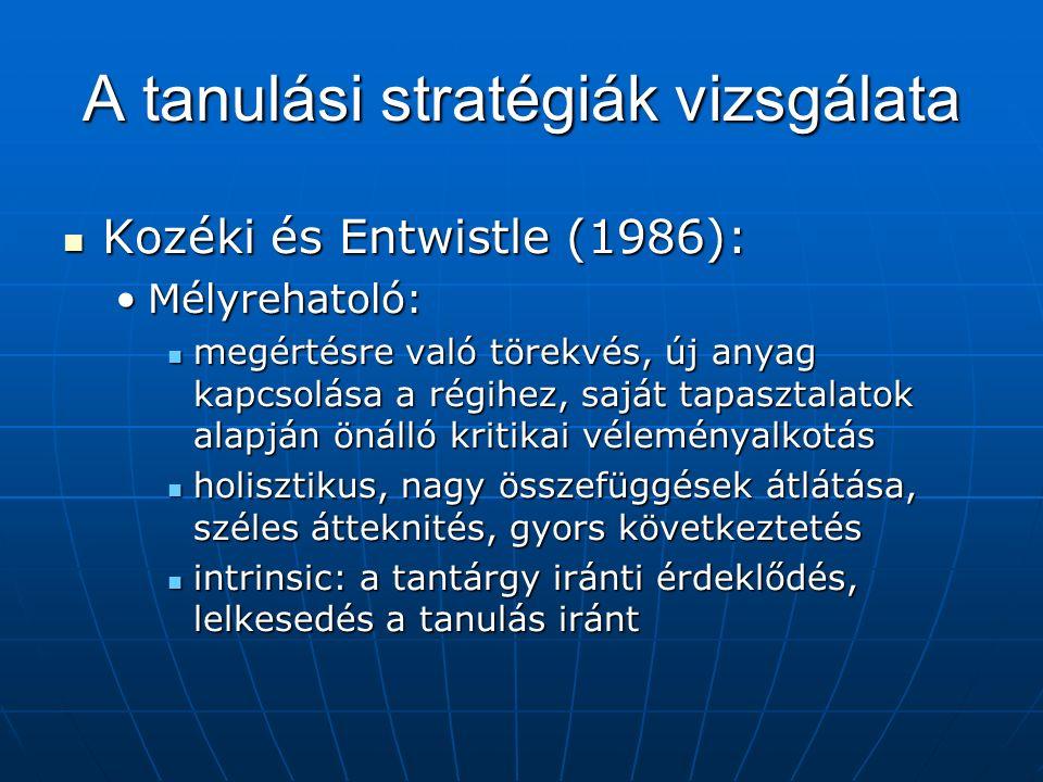 A tanulási stratégiák vizsgálata Kozéki és Entwistle (1986): Kozéki és Entwistle (1986): Mélyrehatoló:Mélyrehatoló: megértésre való törekvés, új anyag kapcsolása a régihez, saját tapasztalatok alapján önálló kritikai véleményalkotás megértésre való törekvés, új anyag kapcsolása a régihez, saját tapasztalatok alapján önálló kritikai véleményalkotás holisztikus, nagy összefüggések átlátása, széles átteknités, gyors következtetés holisztikus, nagy összefüggések átlátása, széles átteknités, gyors következtetés intrinsic: a tantárgy iránti érdeklődés, lelkesedés a tanulás iránt intrinsic: a tantárgy iránti érdeklődés, lelkesedés a tanulás iránt