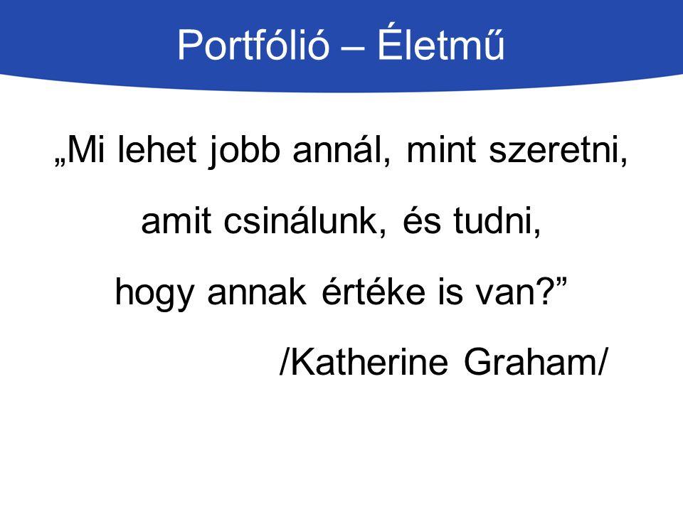 """Portfólió – Életmű """"Mi lehet jobb annál, mint szeretni, amit csinálunk, és tudni, hogy annak értéke is van?"""" /Katherine Graham/"""