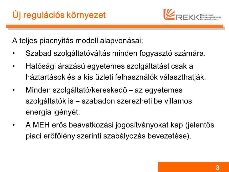3 Új regulációs környezet A teljes piacnyitás modell alapvonásai: Szabad szolgáltatóváltás minden fogyasztó számára. Hatósági árazású egyetemes szolgá