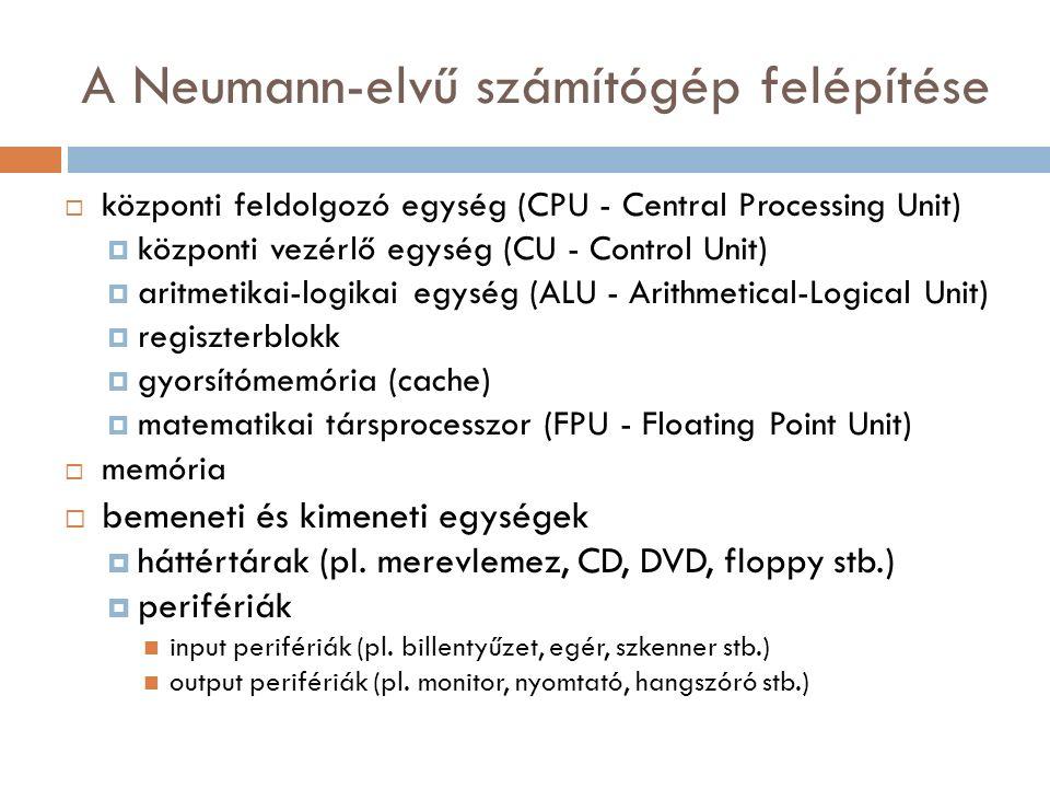 A Neumann-elvű számítógép felépítése  központi feldolgozó egység (CPU - Central Processing Unit)  központi vezérlő egység (CU - Control Unit)  aritmetikai-logikai egység (ALU - Arithmetical-Logical Unit)  regiszterblokk  gyorsítómemória (cache)  matematikai társprocesszor (FPU - Floating Point Unit)  memória  bemeneti és kimeneti egységek  háttértárak (pl.