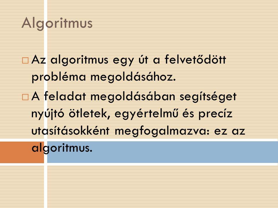 Algoritmus  Az algoritmus egy út a felvetődött probléma megoldásához.