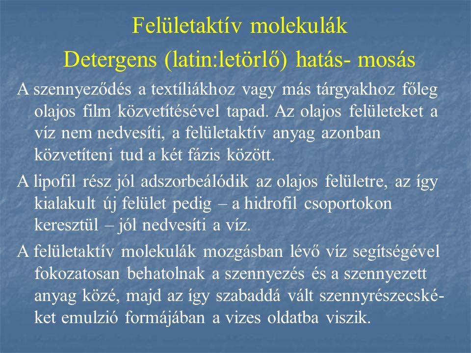 Felületaktív molekulák Detergens (latin:letörlő) hatás- mosás A szennyeződés a textíliákhoz vagy más tárgyakhoz főleg olajos film közvetítésével tapad
