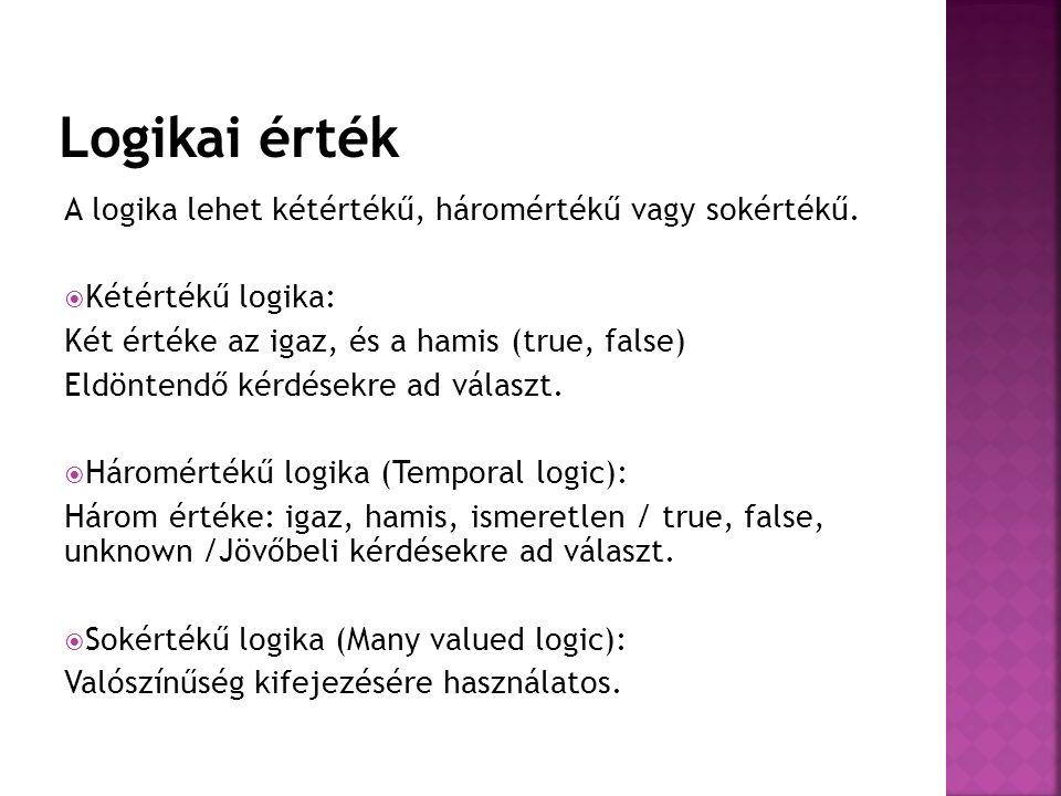 A logika lehet kétértékű, háromértékű vagy sokértékű.  Kétértékű logika: Két értéke az igaz, és a hamis (true, false) Eldöntendő kérdésekre ad válasz