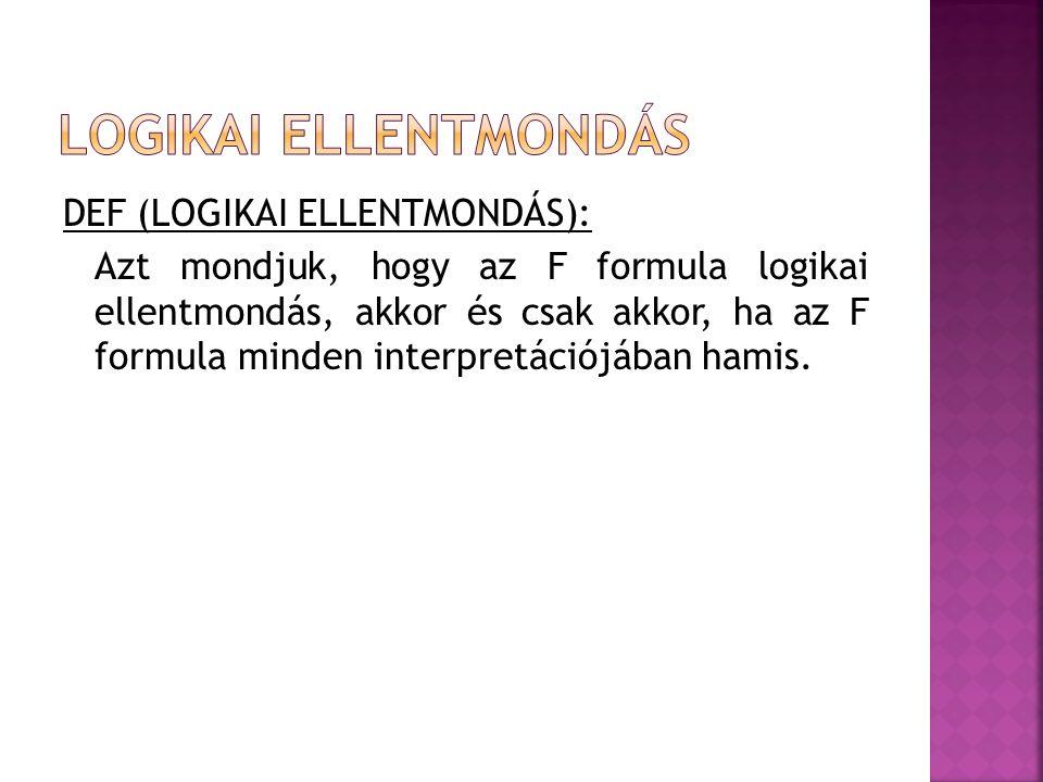 DEF (LOGIKAI ELLENTMONDÁS): Azt mondjuk, hogy az F formula logikai ellentmondás, akkor és csak akkor, ha az F formula minden interpretációjában hamis.