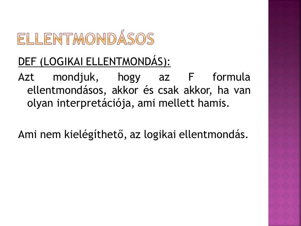 DEF (LOGIKAI ELLENTMONDÁS): Azt mondjuk, hogy az F formula ellentmondásos, akkor és csak akkor, ha van olyan interpretációja, ami mellett hamis. Ami n