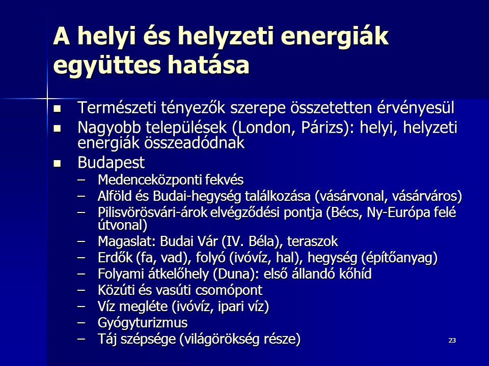 2323 A helyi és helyzeti energiák együttes hatása Természeti tényezők szerepe összetetten érvényesül Természeti tényezők szerepe összetetten érvényesül Nagyobb települések (London, Párizs): helyi, helyzeti energiák összeadódnak Nagyobb települések (London, Párizs): helyi, helyzeti energiák összeadódnak Budapest Budapest –Medenceközponti fekvés –Alföld és Budai-hegység találkozása (vásárvonal, vásárváros) –Pilisvörösvári-árok elvégződési pontja (Bécs, Ny-Európa felé útvonal) –Magaslat: Budai Vár (IV.
