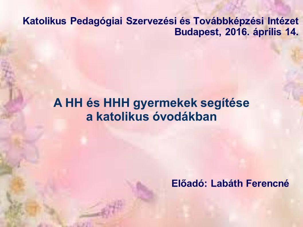 A HH és HHH gyermekek segítése a katolikus óvodákban Előadó: Labáth Ferencné Katolikus Pedagógiai Szervezési és Továbbképzési Intézet Budapest, 2016.
