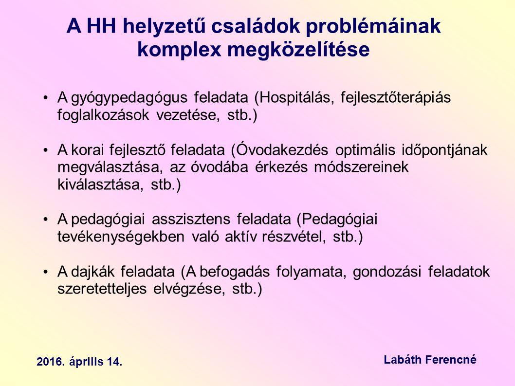 A HH helyzetű családok problémáinak komplex megközelítése A gyógypedagógus feladata (Hospitálás, fejlesztőterápiás foglalkozások vezetése, stb.) A korai fejlesztő feladata (Óvodakezdés optimális időpontjának megválasztása, az óvodába érkezés módszereinek kiválasztása, stb.) A pedagógiai asszisztens feladata (Pedagógiai tevékenységekben való aktív részvétel, stb.) A dajkák feladata (A befogadás folyamata, gondozási feladatok szeretetteljes elvégzése, stb.) 2016.