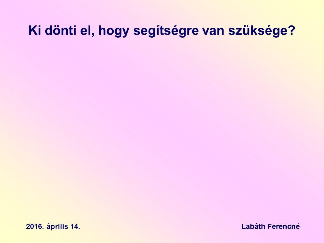 Ki dönti el, hogy segítségre van szüksége Labáth Ferencné2016. április 14.Labáth Ferencné