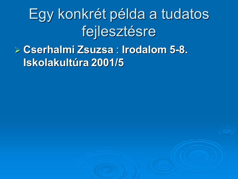 Egy konkrét példa a tudatos fejlesztésre  Cserhalmi Zsuzsa : Irodalom 5-8. Iskolakultúra 2001/5