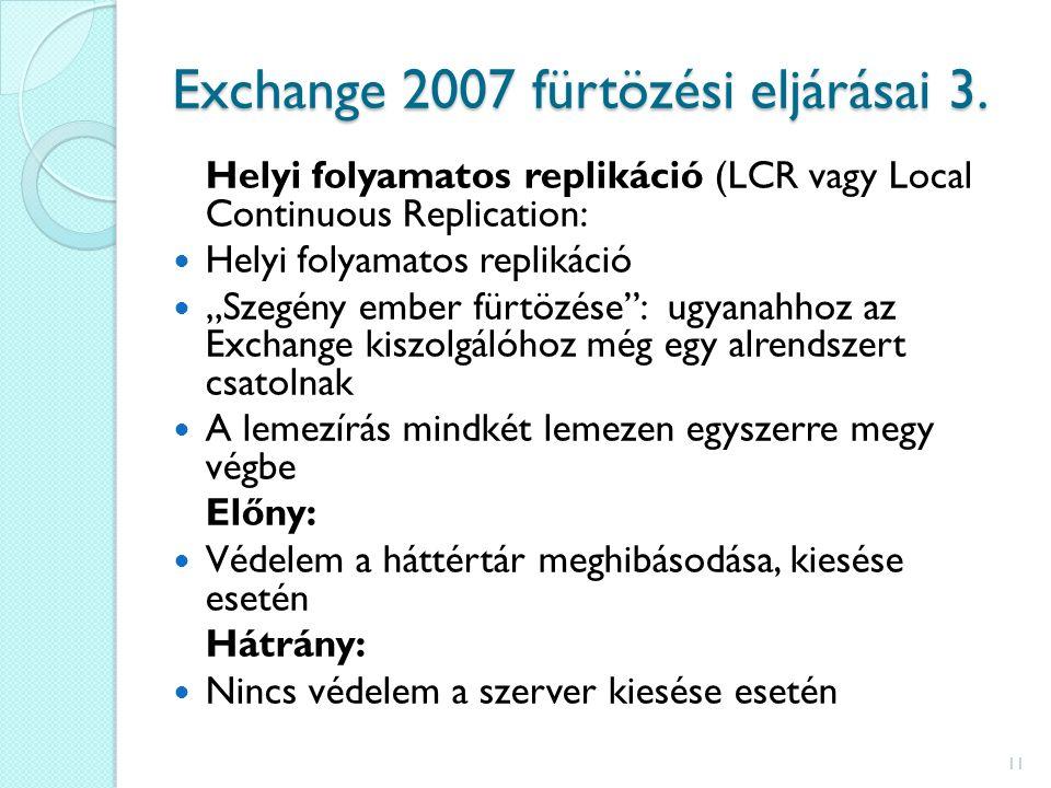"""Helyi folyamatos replikáció (LCR vagy Local Continuous Replication: Helyi folyamatos replikáció """"Szegény ember fürtözése : ugyanahhoz az Exchange kiszolgálóhoz még egy alrendszert csatolnak A lemezírás mindkét lemezen egyszerre megy végbe Előny: Védelem a háttértár meghibásodása, kiesése esetén Hátrány: Nincs védelem a szerver kiesése esetén 11 Exchange 2007 fürtözési eljárásai 3."""