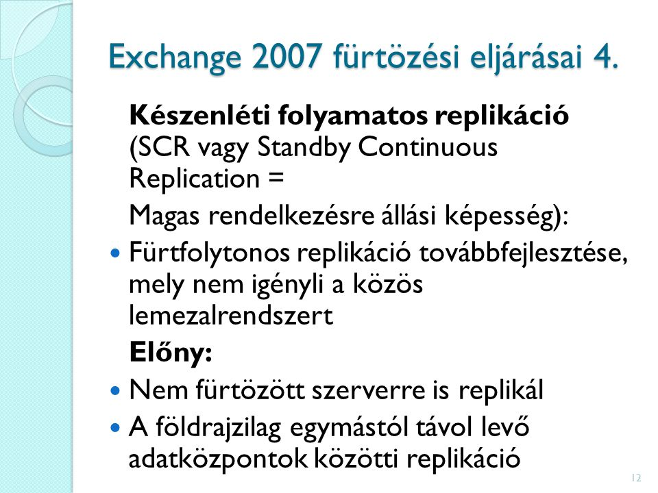 Készenléti folyamatos replikáció (SCR vagy Standby Continuous Replication = Magas rendelkezésre állási képesség): Fürtfolytonos replikáció továbbfejlesztése, mely nem igényli a közös lemezalrendszert Előny: Nem fürtözött szerverre is replikál A földrajzilag egymástól távol levő adatközpontok közötti replikáció 12 Exchange 2007 fürtözési eljárásai 4.