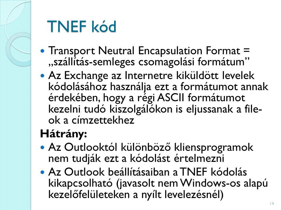 """TNEF kód Transport Neutral Encapsulation Format = """"szállítás-semleges csomagolási formátum Az Exchange az Internetre kiküldött levelek kódolásához használja ezt a formátumot annak érdekében, hogy a régi ASCII formátumot kezelni tudó kiszolgálókon is eljussanak a file- ok a címzettekhez Hátrány: Az Outlooktól különböző kliensprogramok nem tudják ezt a kódolást értelmezni Az Outlook beállításaiban a TNEF kódolás kikapcsolható (javasolt nem Windows-os alapú kezelőfelületeken a nyílt levelezésnél) 14"""