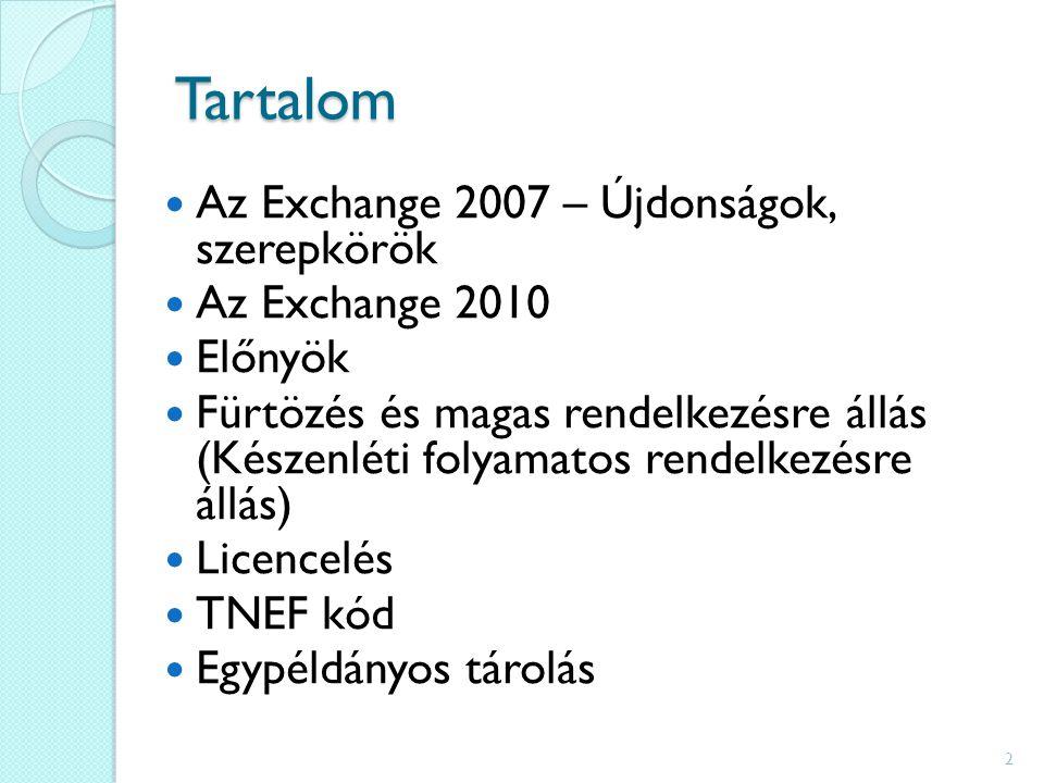 Tartalom Az Exchange 2007 – Újdonságok, szerepkörök Az Exchange 2010 Előnyök Fürtözés és magas rendelkezésre állás (Készenléti folyamatos rendelkezésre állás) Licencelés TNEF kód Egypéldányos tárolás 2