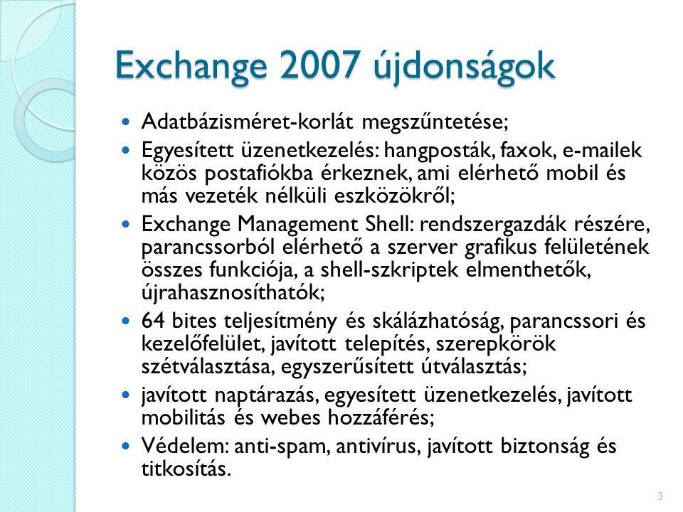 Exchange 2007 újdonságok Adatbázisméret-korlát megszűntetése; Egyesített üzenetkezelés: hangposták, faxok, e-mailek közös postafiókba érkeznek, ami elérhető mobil és más vezeték nélküli eszközökről; Exchange Management Shell: rendszergazdák részére, parancssorból elérhető a szerver grafikus felületének összes funkciója, a shell-szkriptek elmenthetők, újrahasznosíthatók; 64 bites teljesítmény és skálázhatóság, parancssori és kezelőfelület, javított telepítés, szerepkörök szétválasztása, egyszerűsített útválasztás; javított naptárazás, egyesített üzenetkezelés, javított mobilitás és webes hozzáférés; Védelem: anti-spam, antivírus, javított biztonság és titkosítás.