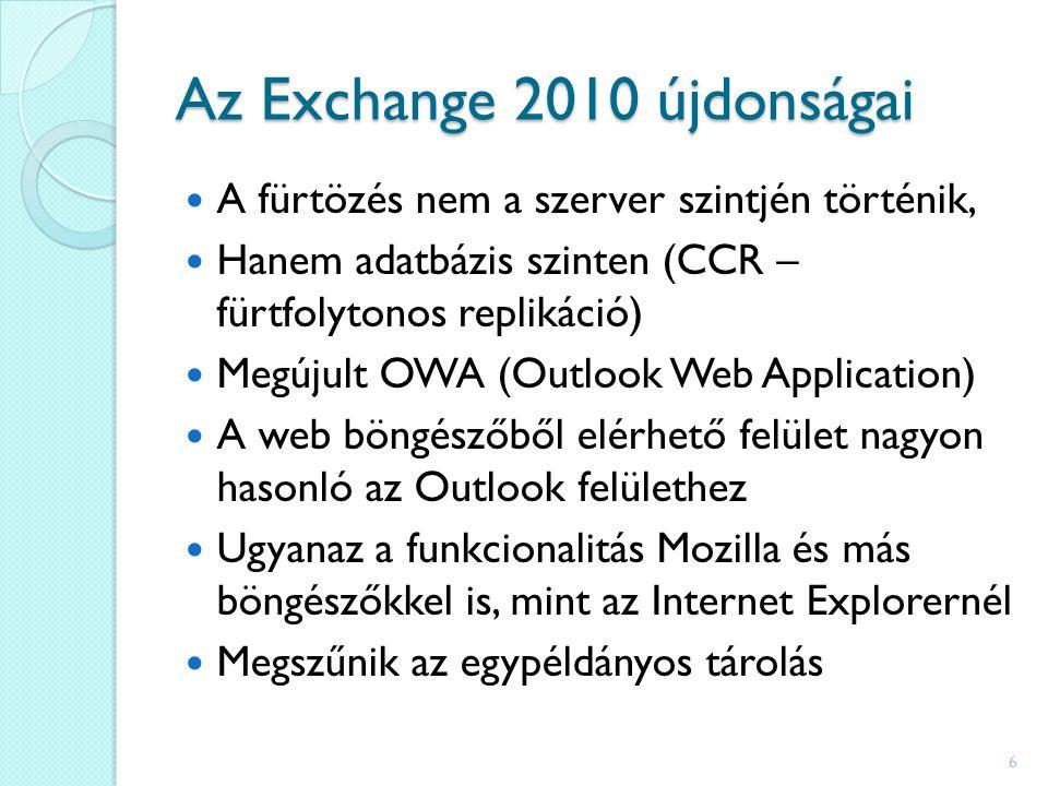Az Exchange 2010 újdonságai A fürtözés nem a szerver szintjén történik, Hanem adatbázis szinten (CCR – fürtfolytonos replikáció) Megújult OWA (Outlook Web Application) A web böngészőből elérhető felület nagyon hasonló az Outlook felülethez Ugyanaz a funkcionalitás Mozilla és más böngészőkkel is, mint az Internet Explorernél Megszűnik az egypéldányos tárolás 6