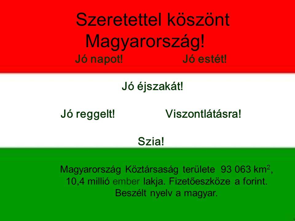 Szeretettel köszönt Magyarország! Magyarország Köztársaság területe 93 063 km 2, 10,4 millió ember lakja. Fizetőeszköze a forint. Beszélt nyelv a magy