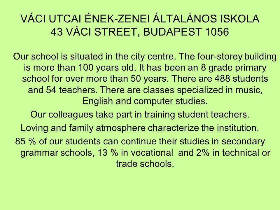 VÁCI UTCAI ÉNEK-ZENEI ÁLTALÁNOS ISKOLA 43 VÁCI STREET, BUDAPEST 1056 Our school is situated in the city centre. The four-storey building is more than