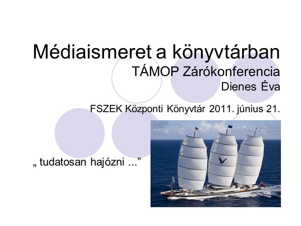 """Médiaismeret a könyvtárban TÁMOP Zárókonferencia Dienes Éva FSZEK Központi Könyvtár 2011. június 21. """" tudatosan hajózni..."""""""