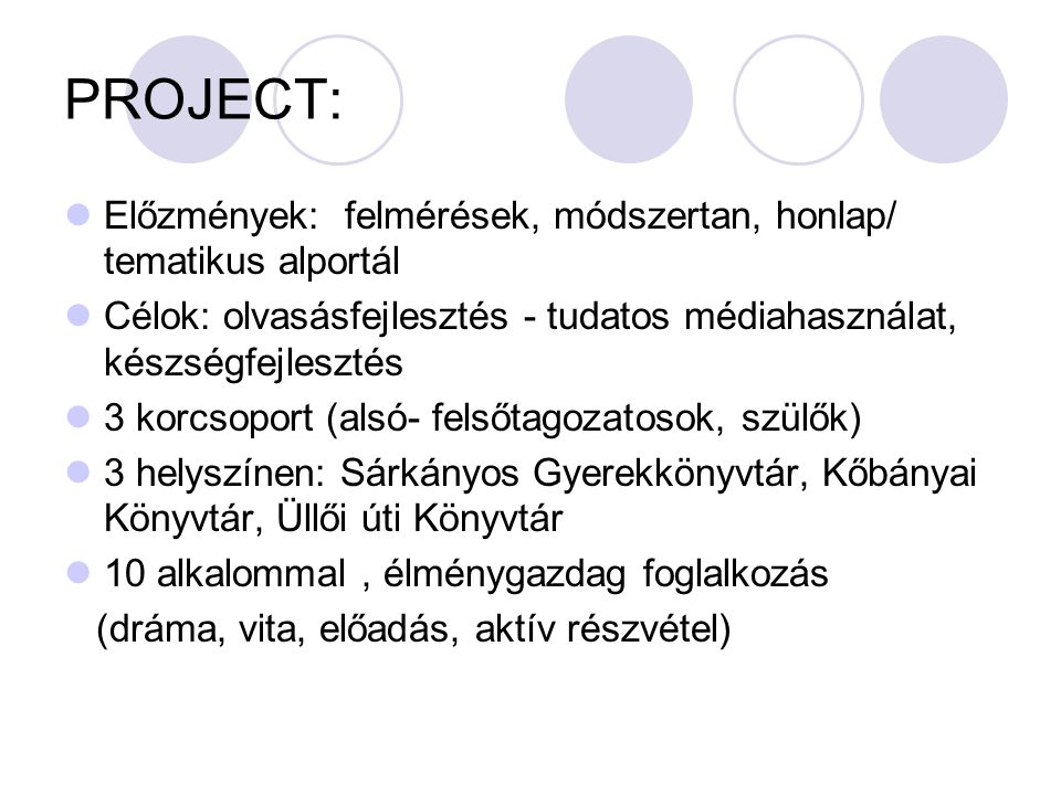 PROJECT: Előzmények: felmérések, módszertan, honlap/ tematikus alportál Célok: olvasásfejlesztés - tudatos médiahasználat, készségfejlesztés 3 korcsoport (alsó- felsőtagozatosok, szülők) 3 helyszínen: Sárkányos Gyerekkönyvtár, Kőbányai Könyvtár, Üllői úti Könyvtár 10 alkalommal, élménygazdag foglalkozás (dráma, vita, előadás, aktív részvétel)