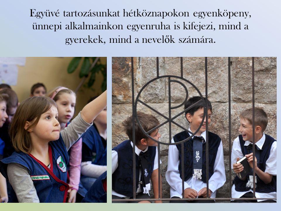 Együvé tartozásunkat hétköznapokon egyenköpeny, ünnepi alkalmainkon egyenruha is kifejezi, mind a gyerekek, mind a nevel ő k számára.