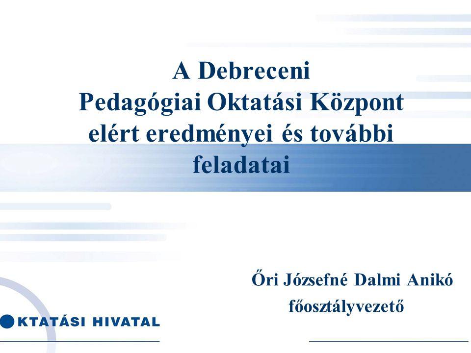 A Debreceni Pedagógiai Oktatási Központ elért eredményei és további feladatai Őri Józsefné Dalmi Anikó főosztályvezető